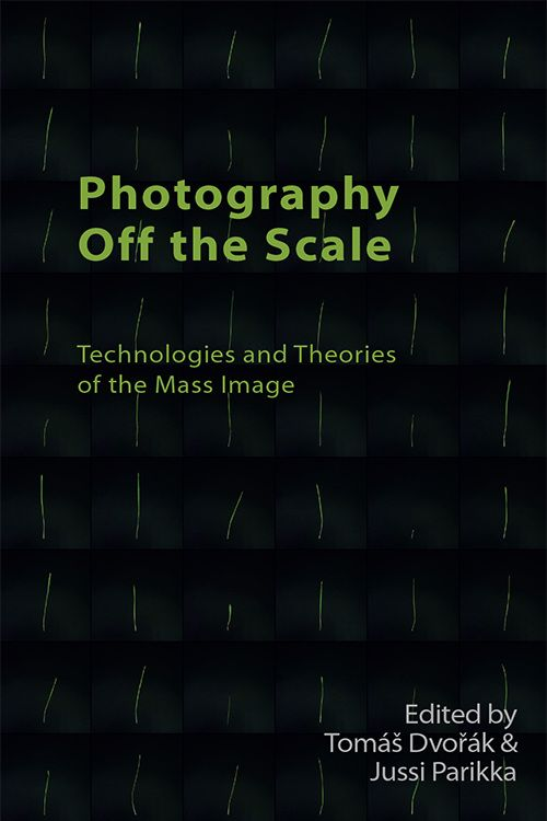 "Tomáš Dvořák, Jussi Parikka: ""Photography Off the Scale: Technologies and Theories of Mass Image"""